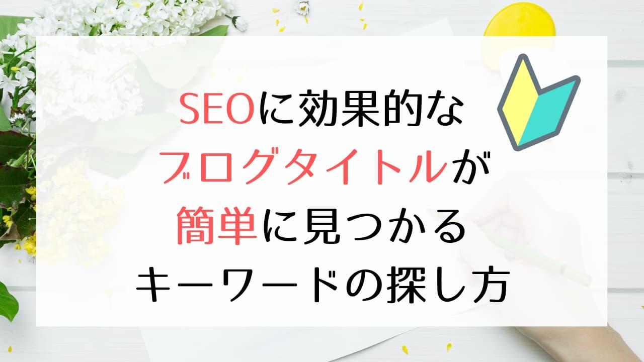 【初心者向け】SEOに効果的なブログタイトルが簡単に見つかるキーワードの探し方